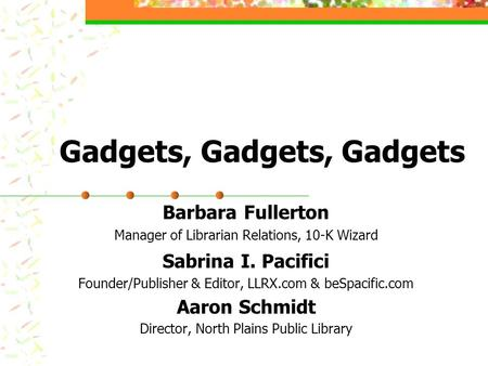 Gadgets, Gadgets, Gadgets Barbara Fullerton Manager of Librarian Relations, 10-K Wizard Sabrina I. Pacifici Founder/Publisher & Editor, LLRX.com & beSpacific.com.