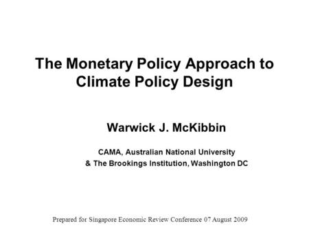 The Monetary Policy Approach to Climate Policy Design Warwick J. McKibbin CAMA, Australian National University & The Brookings Institution, Washington.