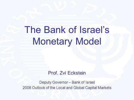 The Bank of Israels Monetary Model Prof. Zvi Eckstein Deputy Governor – Bank of Israel 2008 Outlook of the Local and Global Capital Markets.