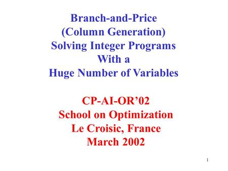 1 Branch-and-Price (Column Generation) Solving Integer Programs With a Huge Number of Variables CP-AI-OR02 School on Optimization Le Croisic, France March.