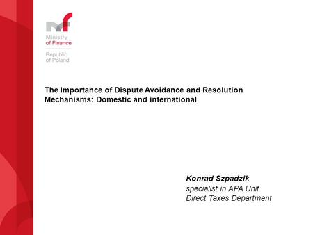 The Importance of Dispute Avoidance and Resolution Mechanisms: Domestic and international Konrad Szpadzik specialist in APA Unit Direct Taxes Department.