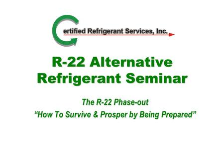 R-22 Alternative Refrigerant Seminar The R-22 Phase-out How To Survive & Prosper by Being Prepared.