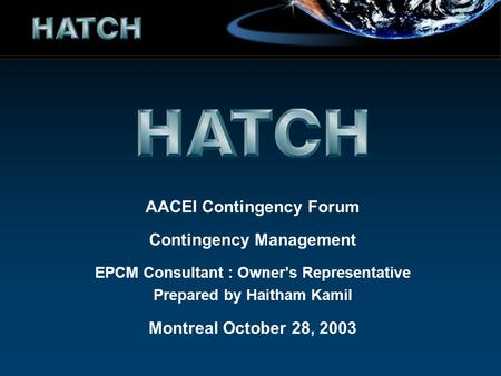 AACEI Contingency Forum Contingency Management EPCM Consultant : Owners Representative Prepared by Haitham Kamil Montreal October 28, 2003.
