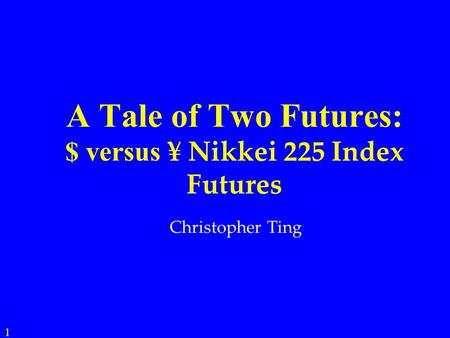 A Tale of Two Futures: $ versus ¥ Nikkei 225 Index Futures 1 Christopher Ting.