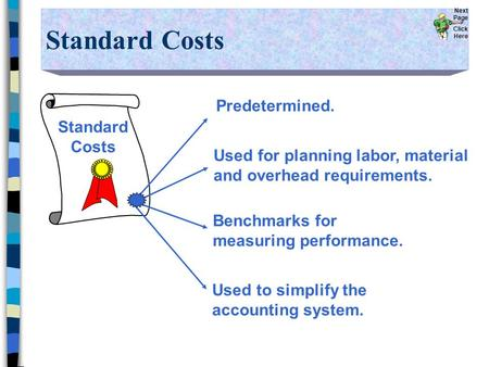 Standard Costs Predetermined. Used for planning labor, material and overhead requirements. Benchmarks for measuring performance. Used to simplify the accounting.