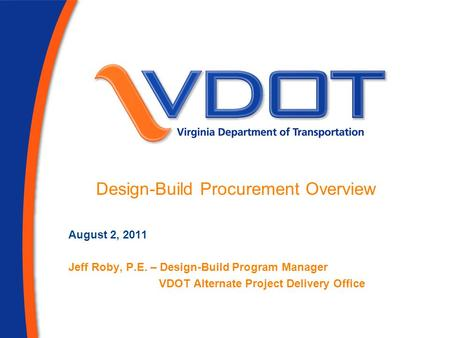 August 2, 2011 Jeff Roby, P.E. – Design-Build Program Manager VDOT Alternate Project Delivery Office Design-Build Procurement Overview.