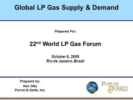 Global LP Gas Supply & Demand Prepared For: 22 nd World LP Gas Forum October 8, 2009 Rio de Janeiro, Brazil Prepared by: Ken Otto Purvin & Gertz, Inc.
