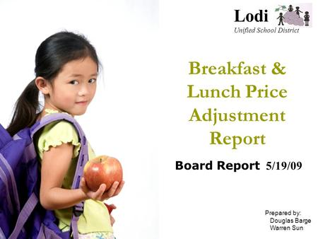 Breakfast & Lunch Price Adjustment Report Board Report 5/19/09 Lodi Unified School District Prepared by: Douglas Barge Warren Sun.