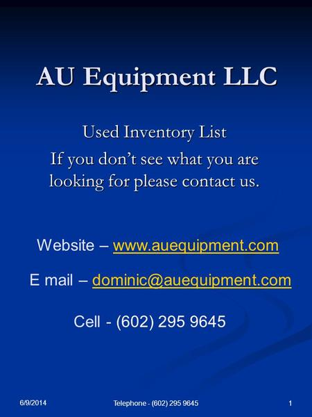 6/9/2014 Telephone - (602) 295 9645 1 AU Equipment LLC Used Inventory List If you dont see what you are looking for please contact us. Website – www.auequipment.comwww.auequipment.com.