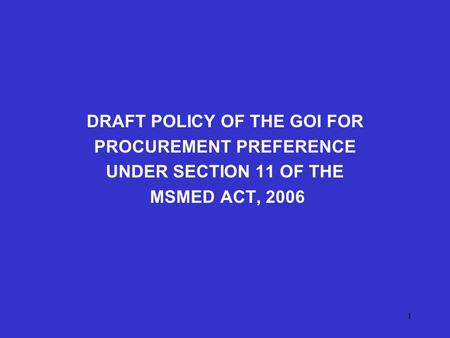 1 DRAFT POLICY OF THE GOI FOR PROCUREMENT PREFERENCE UNDER SECTION 11 OF THE MSMED ACT, 2006.