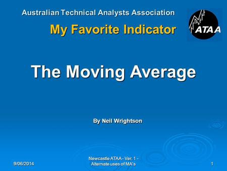 Australian Technical Analysts Association My Favorite Indicator The Moving Average By Neil Wrightson 9/06/20141 Newcastle ATAA - Ver. 1 - Alternate uses.