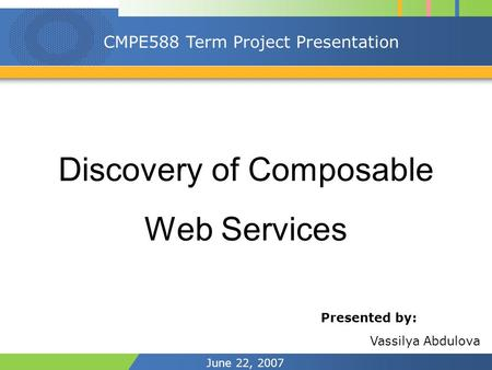 June 22, 2007 CMPE588 Term Project Presentation Discovery of Composable Web Services Presented by: Vassilya Abdulova.