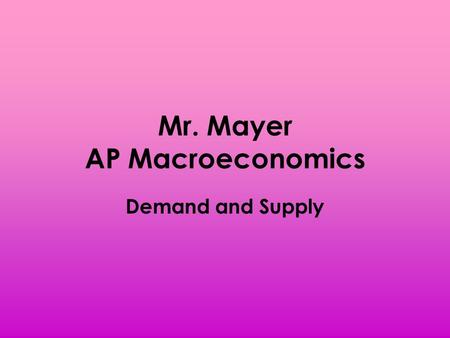 Mr. Mayer AP Macroeconomics Demand and Supply. Price and Quantity Price – the amount of money paid for an economic good/service – Ex. A gallon of gasoline.