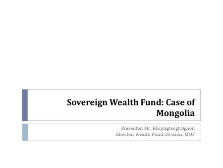 Sovereign Wealth Fund: Case of Mongolia Presenter: Mr. Khuyagtsogt Ognon Director, Wealth Fund Division, MOF.