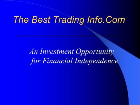 The Best Trading Info.Com The Best Trading Info.Com ____________________________________________ An Investment Opportunity for Financial Independence.