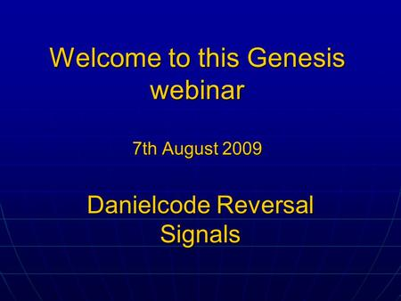 Welcome to this Genesis webinar 7th August 2009 Danielcode Reversal Signals.