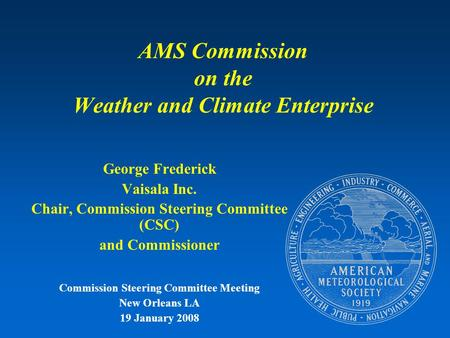 AMS Commission on the Weather and Climate Enterprise George Frederick Vaisala Inc. Chair, Commission Steering Committee (CSC) and Commissioner Commission.