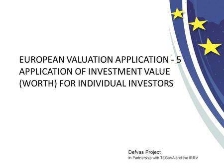 Defvas Project In Partnership with TEGoVA and the IRRV EUROPEAN VALUATION APPLICATION - 5 APPLICATION OF INVESTMENT VALUE (WORTH) FOR INDIVIDUAL INVESTORS.