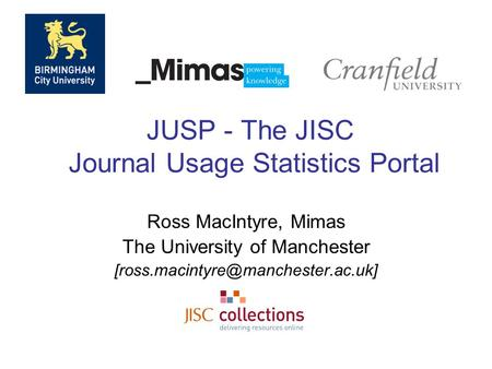 JUSP - The JISC Journal Usage Statistics Portal Ross MacIntyre, Mimas The University of Manchester