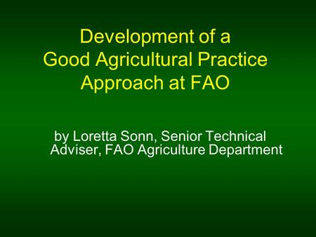 Development of a Good Agricultural Practice Approach at FAO by Loretta Sonn, Senior Technical Adviser, FAO Agriculture Department.