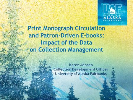 Print Monograph Circulation and Patron-Driven E-books: Impact of the Data on Collection Management Karen Jensen Collection Development Officer University.
