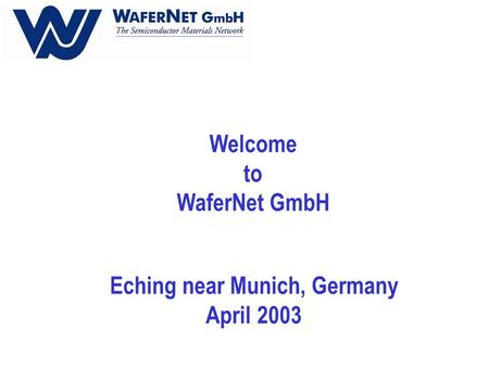 Welcome to WaferNet GmbH Eching near Munich, Germany April 2003.