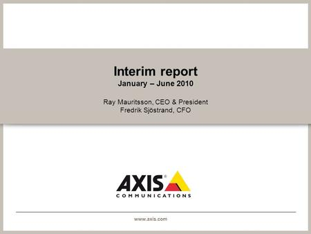 Www.axis.com Interim report January – June 2010 Ray Mauritsson, CEO & President Fredrik Sjöstrand, CFO.