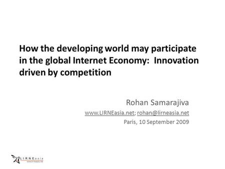 How the developing world may participate in the global Internet Economy: Innovation driven by competition Rohan Samarajiva www.LIRNEasia.netwww.LIRNEasia.net;