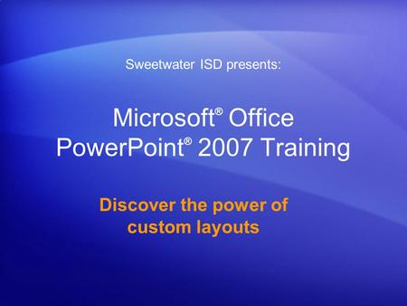 Microsoft ® Office PowerPoint ® 2007 Training Discover the power of custom layouts Sweetwater ISD presents: