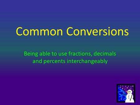 Common Conversions Being able to use fractions, decimals and percents interchangeably.