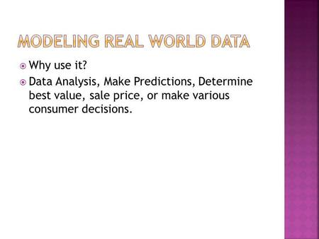 Why use it? Data Analysis, Make Predictions, Determine best value, sale price, or make various consumer decisions.