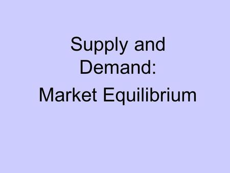 Supply and Demand: Market Equilibrium. Equilibrium When supply = demand, there is equilibrium in the market Equilibrium creates a single price and quantity.