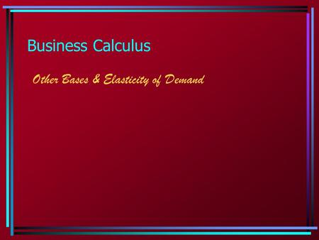 Business Calculus Other Bases & Elasticity of Demand.
