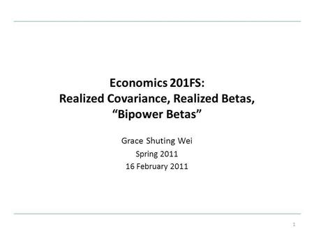Economics 201FS: Realized Covariance, Realized Betas, Bipower Betas Grace Shuting Wei Spring 2011 16 February 2011 1.