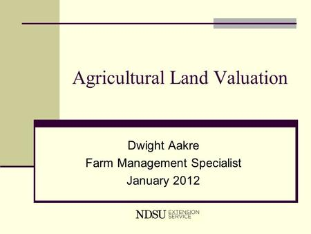 Agricultural Land Valuation Dwight Aakre Farm Management Specialist January 2012.