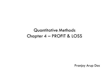 Quantitative Methods Chapter 4 – PROFIT & LOSS Pranjoy Arup Das.