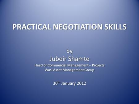 PRACTICAL NEGOTIATION SKILLS by Jubeir Shamte Head of Commercial Management – Projects Wasl Asset Management Group by Jubeir Shamte Head of Commercial.