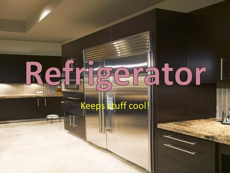 Refrigerator Keeps stuff cool!.