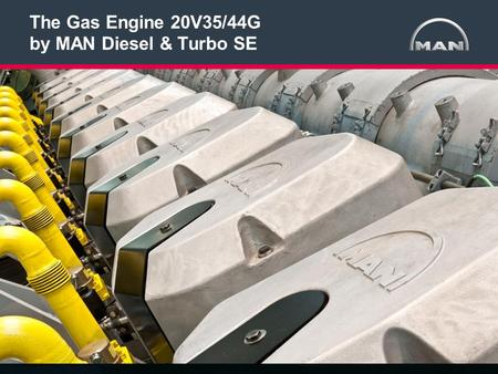 1 < >MAN Diesel & TurboAuthor:Gas Engine 20V35/44G19.07.2012 The Gas Engine 20V35/44G by MAN Diesel & Turbo SE [Optional] subtitle, referent and location,