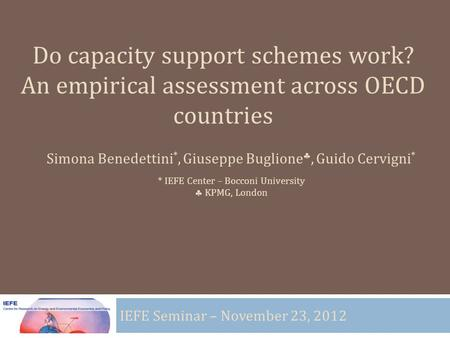 Do capacity support schemes work? An empirical assessment across OECD countries IEFE Seminar – November 23, 2012 Simona Benedettini *, Giuseppe Buglione,