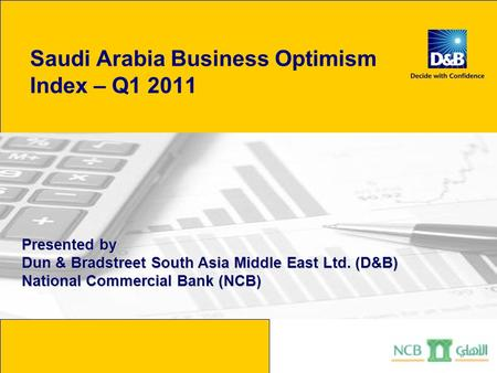 Saudi Arabia Business Optimism Index – Q1 2011 Presented by Dun & Bradstreet South Asia Middle East Ltd. (D&B) National Commercial Bank (NCB)