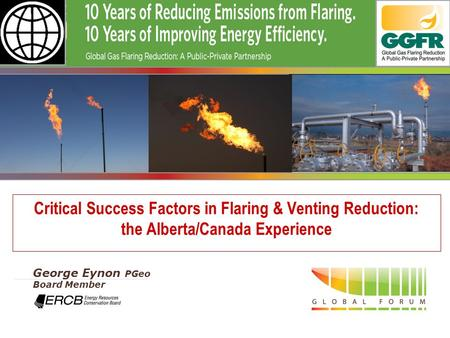 - 1 - Critical Success Factors in Flaring & Venting Reduction: the Alberta/Canada Experience George Eynon PGeo Board Member.