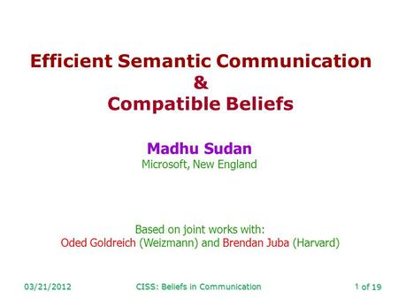 Of 19 03/21/2012CISS: Beliefs in Communication1 Efficient Semantic Communication & Compatible Beliefs Madhu Sudan Microsoft, New England Based on joint.