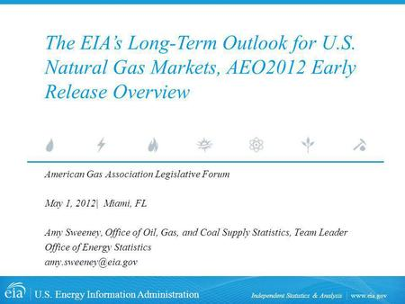 Www.eia.gov U.S. Energy Information Administration Independent Statistics & Analysis American Gas Association Legislative Forum May 1, 2012| Miami, FL.