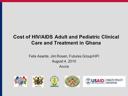 Cost of HIV/AIDS Adult and Pediatric Clinical Care and Treatment in Ghana Felix Asante, Jim Rosen, Futures Group/HPI August 4, 2010 Accra.