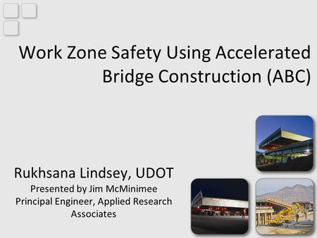 Work Zone Safety Using Accelerated Bridge Construction (ABC) Rukhsana Lindsey, UDOT Presented by Jim McMinimee Principal Engineer, Applied Research Associates.