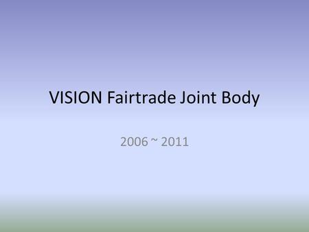 VISION Fairtrade Joint Body 2006 ~ 2011. VISION Fairtrade Joint Body ORGANIZATION registered in 2006 body includes Chairperson Secretary General Treasurer.