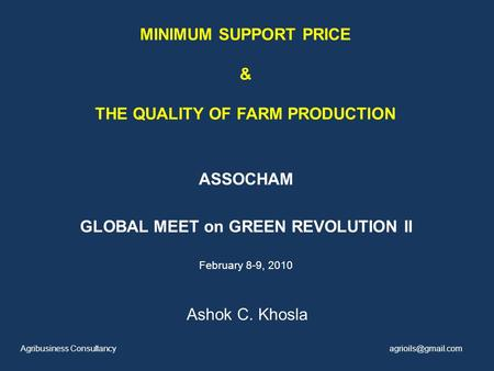 MINIMUM SUPPORT PRICE & THE QUALITY OF FARM PRODUCTION ASSOCHAM GLOBAL MEET on GREEN REVOLUTION II February 8-9, 2010 Ashok C. Khosla Agribusiness Consultancy.