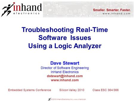 © 2010 InHand Electronics, Inc. – www.inhand.com Troubleshooting Real-Time Software Issues Using a Logic Analyzer Dave Stewart Director of Software Engineering.
