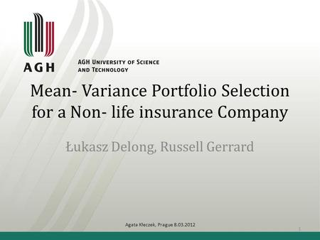 Mean- Variance Portfolio Selection for a Non- life insurance Company Łukasz Delong, Russell Gerrard Agata Kłeczek, Prague 8.03.2012 1.